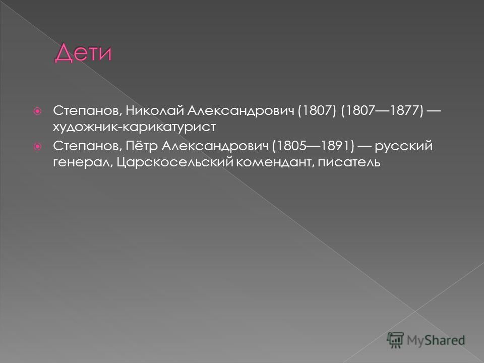 Степанов, Николай Александрович (1807) (18071877) художник-карикатурист Степанов, Пётр Александрович (18051891) русский генерал, Царскосельский комендант, писатель