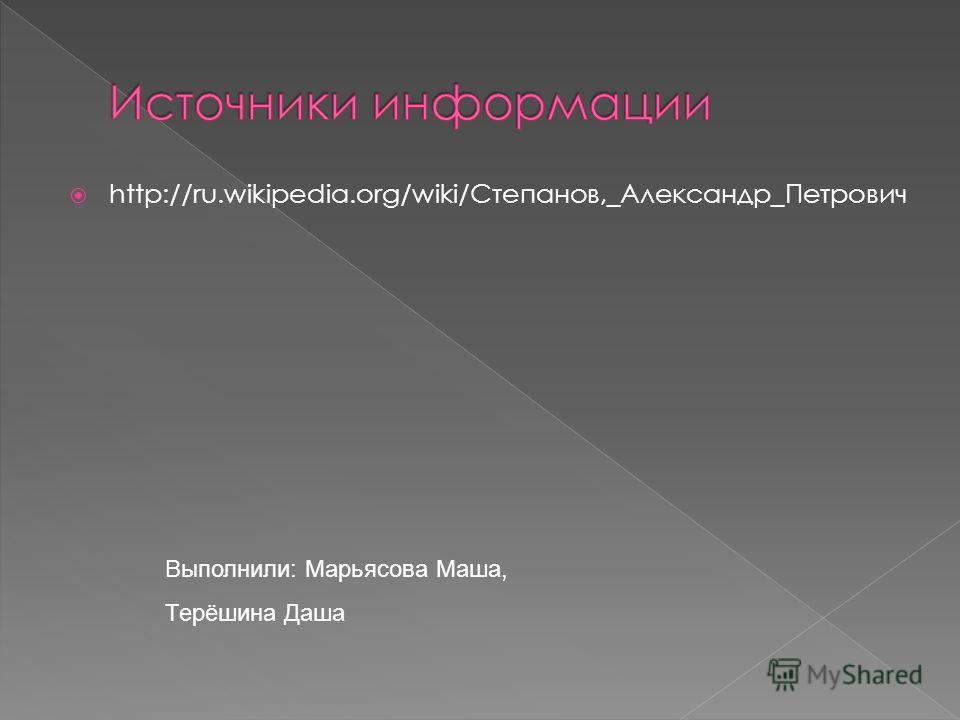 http://ru.wikipedia.org/wiki/Степанов,_Александр_Петрович Выполнили: Марьясова Маша, Терёшина Даша