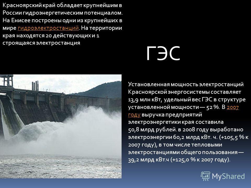 Красноярский край обладает крупнейшим в России гидроэнергетическим потенциалом. На Енисее построены одни из крупнейших в мире гидроэлектростанций. На территории края находятся 20 действующих и 1 строящаяся электростанциягидроэлектростанций Установлен