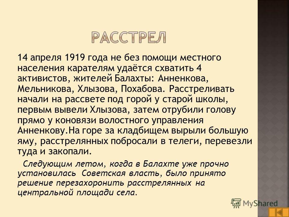 14 апреля 1919 года не без помощи местного населения карателям удаётся схватить 4 активистов, жителей Балахты: Анненкова, Мельникова, Хлызова, Похабова. Расстреливать начали на рассвете под горой у старой школы, первым вывели Хлызова, затем отрубили