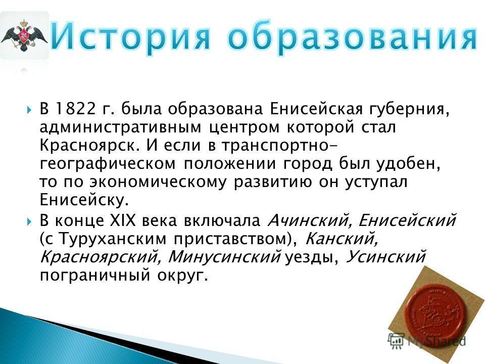 В 1822 г. была образована Енисейская губерния, административным центром которой стал Красноярск. И если в транспортно- географическом положении город был удобен, то по экономическому развитию он уступал Енисейску. В конце XIX века включала Ачинский,