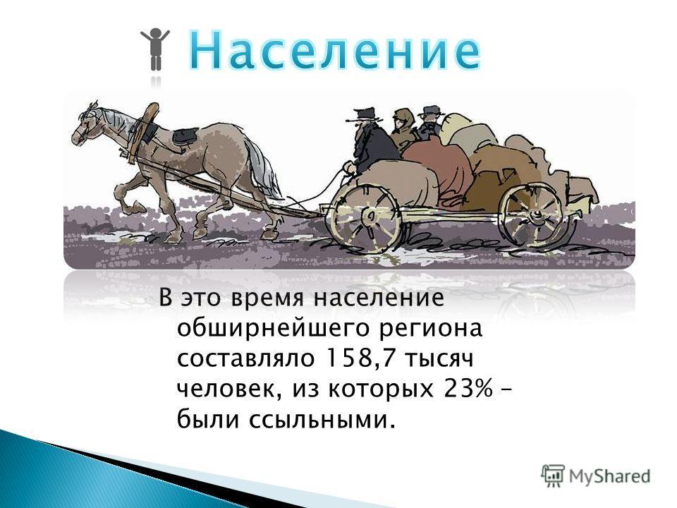 В это время население обширнейшего региона составляло 158,7 тысяч человек, из которых 23% – были ссыльными.