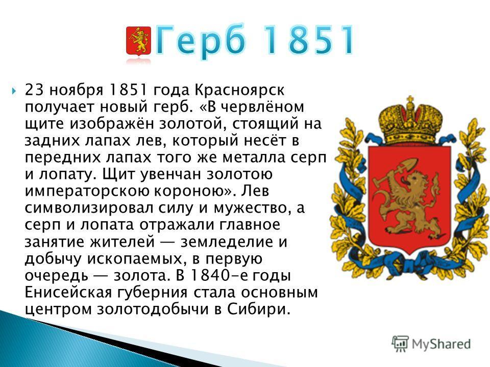 23 ноября 1851 года Красноярск получает новый герб. «В червлёном щите изображён золотой, стоящий на задних лапах лев, который несёт в передних лапах того же металла серп и лопату. Щит увенчан золотою императорскою короною». Лев символизировал силу и