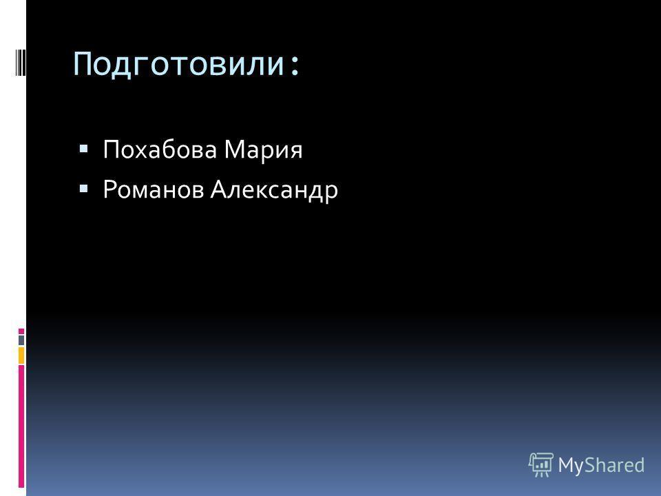 Подготовили: Похабова Мария Романов Александр