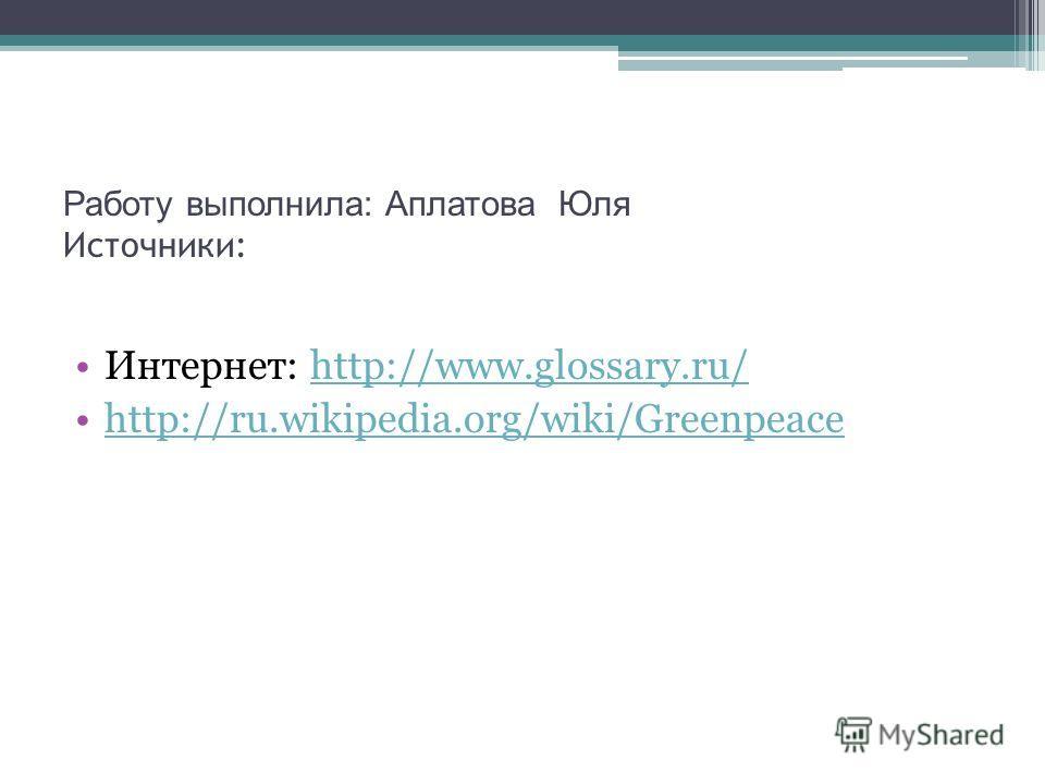 Работу выполнила: Аплатова Юля Источники: Интернет: http://www.glossary.ru/http://www.glossary.ru/ http://ru.wikipedia.org/wiki/Greenpeace