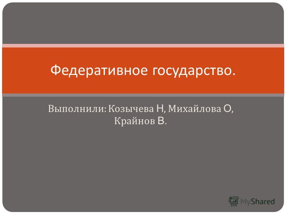 Выполнили : Козычева Н, Михайлова О, Крайнов В. Федеративное государство.