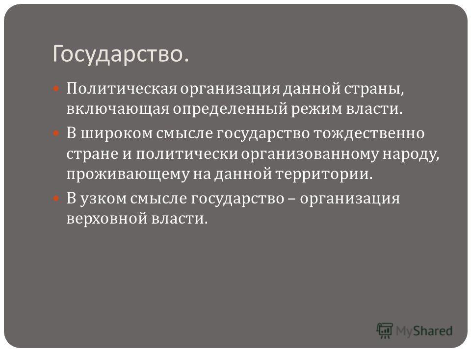 Государство. Политическая организация данной страны, включающая определенный режим власти. В широком смысле государство тождественно стране и политически организованному народу, проживающему на данной территории. В узком смысле государство – организа