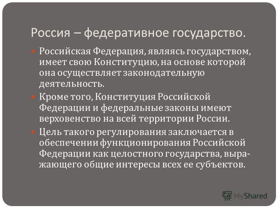 Россия – федеративное государство. Российская Федерация, являясь государством, имеет свою Конституцию, на основе которой она осуществляет законодательную деятельность. Кроме того, Конституция Российской Федерации и федеральные законы имеют верховенст