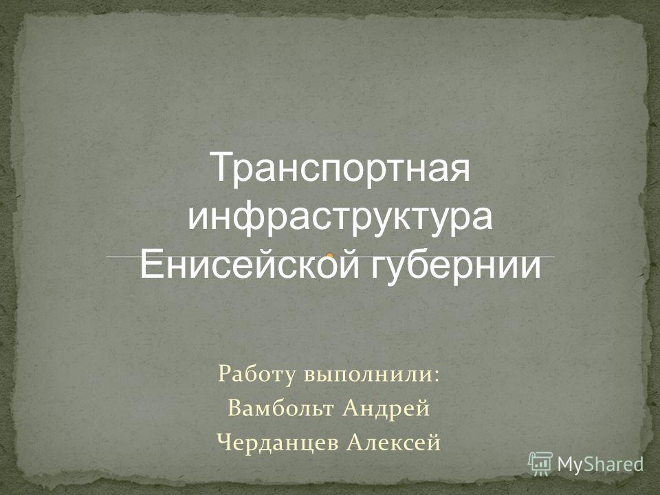 Работу выполнили: Вамбольт Андрей Черданцев Алексей Транспортная инфраструктура Енисейской губернии