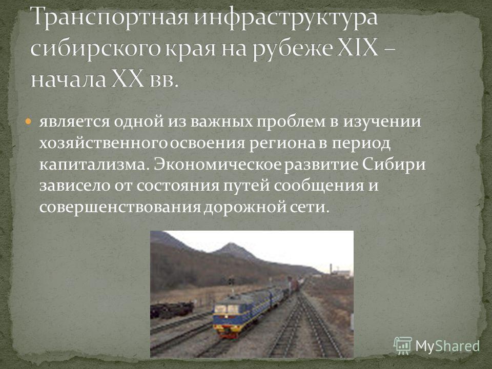 является одной из важных проблем в изучении хозяйственного освоения региона в период капитализма. Экономическое развитие Сибири зависело от состояния путей сообщения и совершенствования дорожной сети.
