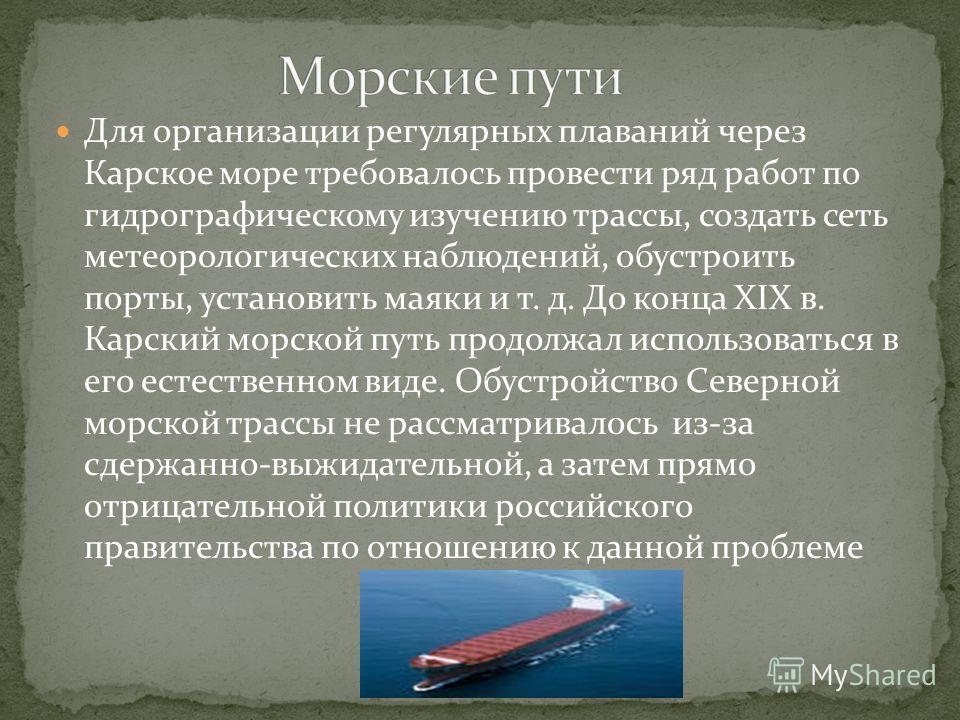 Для организации регулярных плаваний через Карское море требовалось провести ряд работ по гидрографическому изучению трассы, создать сеть метеорологических наблюдений, обустроить порты, установить маяки и т. д. До конца XIX в. Карский морской путь про