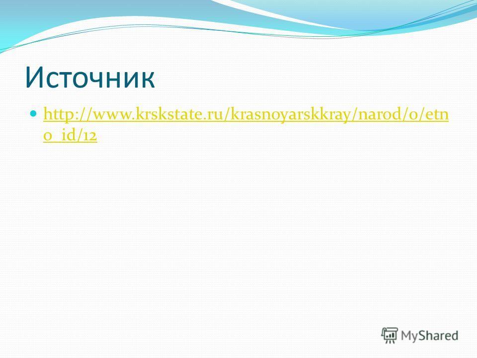 Источник http://www.krskstate.ru/krasnoyarskkray/narod/0/etn o_id/12 http://www.krskstate.ru/krasnoyarskkray/narod/0/etn o_id/12