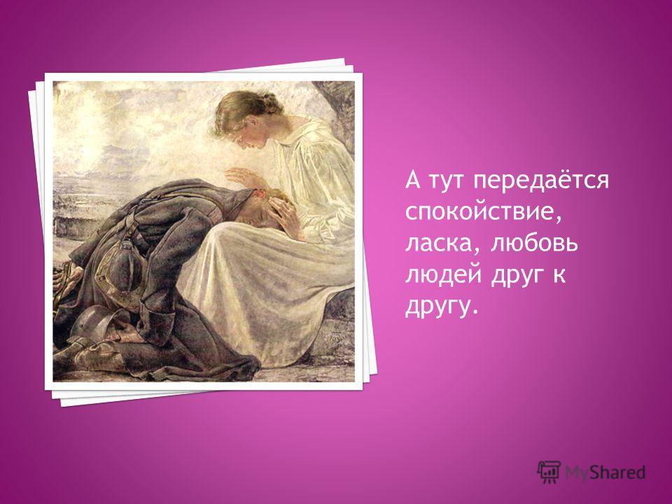 А тут передаётся спокойствие, ласка, любовь людей друг к другу.