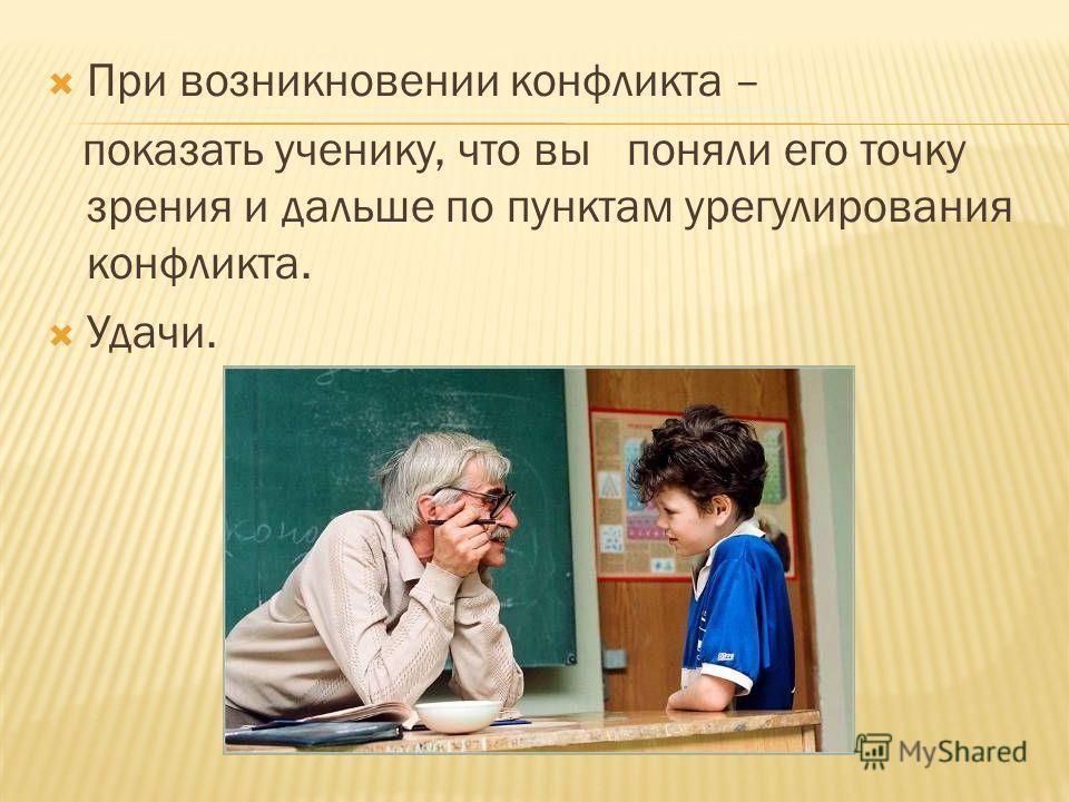 При возникновении конфликта – показать ученику, что вы поняли его точку зрения и дальше по пунктам урегулирования конфликта. Удачи.