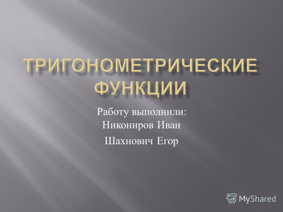 Работу выполнили : Никониров Иван Шахнович Егор