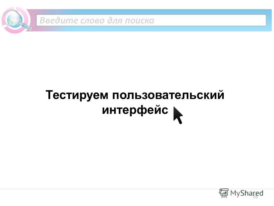 15 Введите слово для поиска Тестируем пользовательский интерфейс