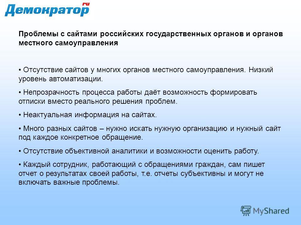 Проблемы с сайтами российских государственных органов и органов местного самоуправления Отсутствие сайтов у многих органов местного самоуправления. Низкий уровень автоматизации. Непрозрачность процесса работы даёт возможность формировать отписки вмес