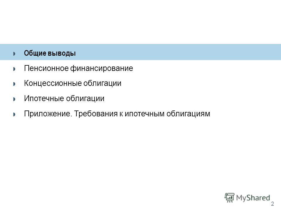 Общие выводы Пенсионное финансирование Концессионные облигации Ипотечные облигации Приложение. Требования к ипотечным облигациям 2