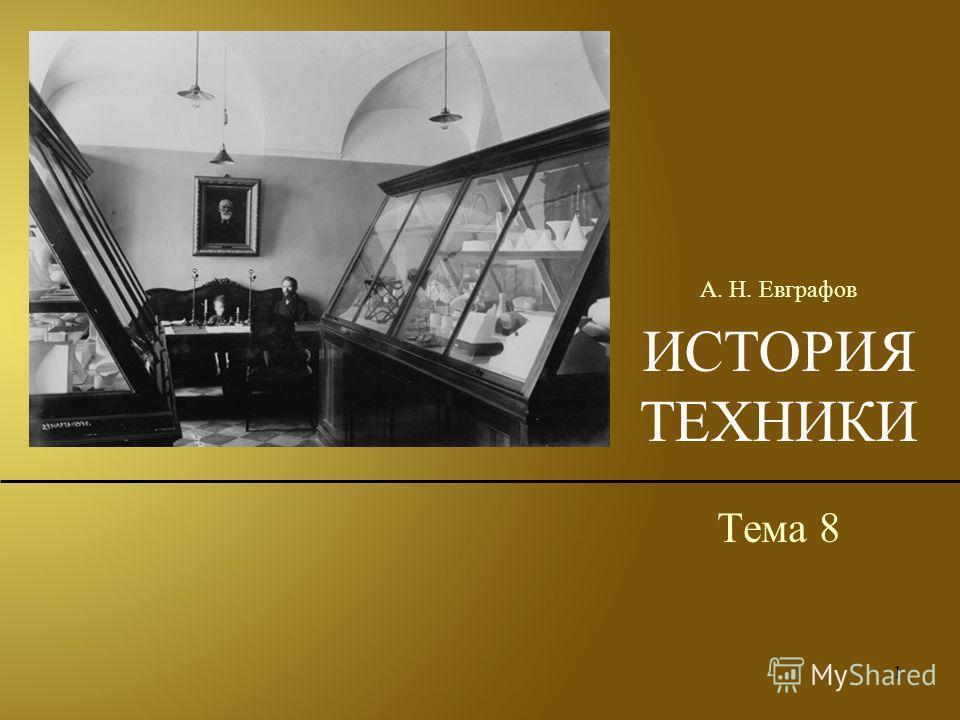 1 ИСТОРИЯ ТЕХНИКИ Тема 8 А. Н. Евграфов