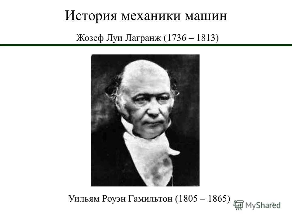 12 История механики машин Жозеф Луи Лагранж (1736 – 1813) Уильям Роуэн Гамильтон (1805 – 1865)