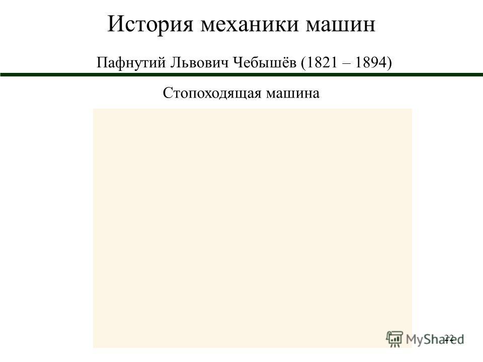 22 История механики машин Пафнутий Львович Чебышёв (1821 – 1894) Стопоходящая машина