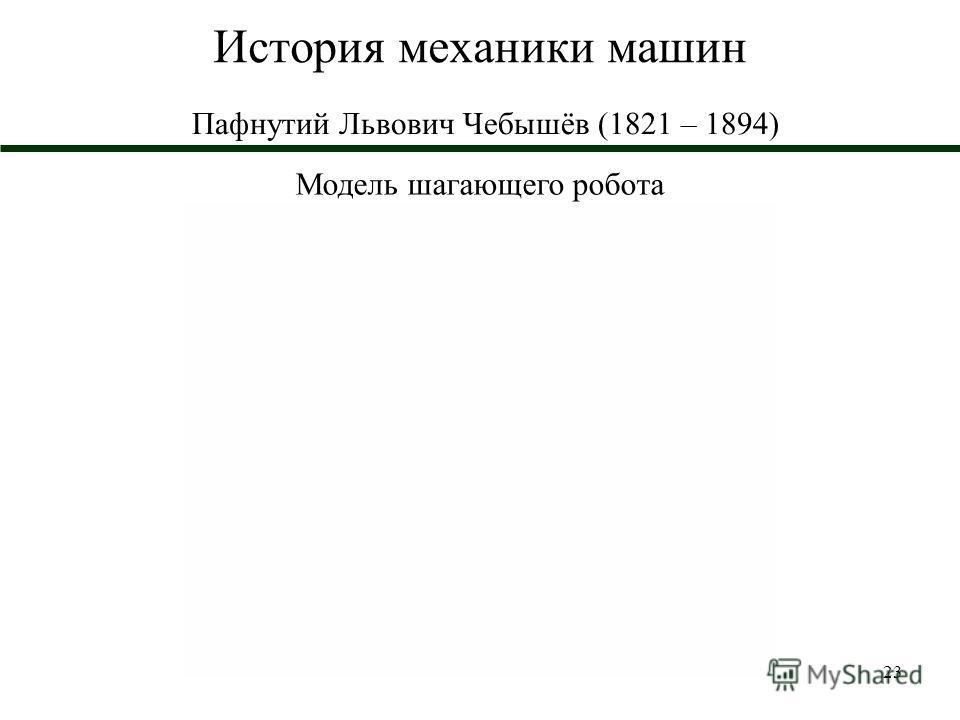 23 История механики машин Пафнутий Львович Чебышёв (1821 – 1894) Модель шагающего робота