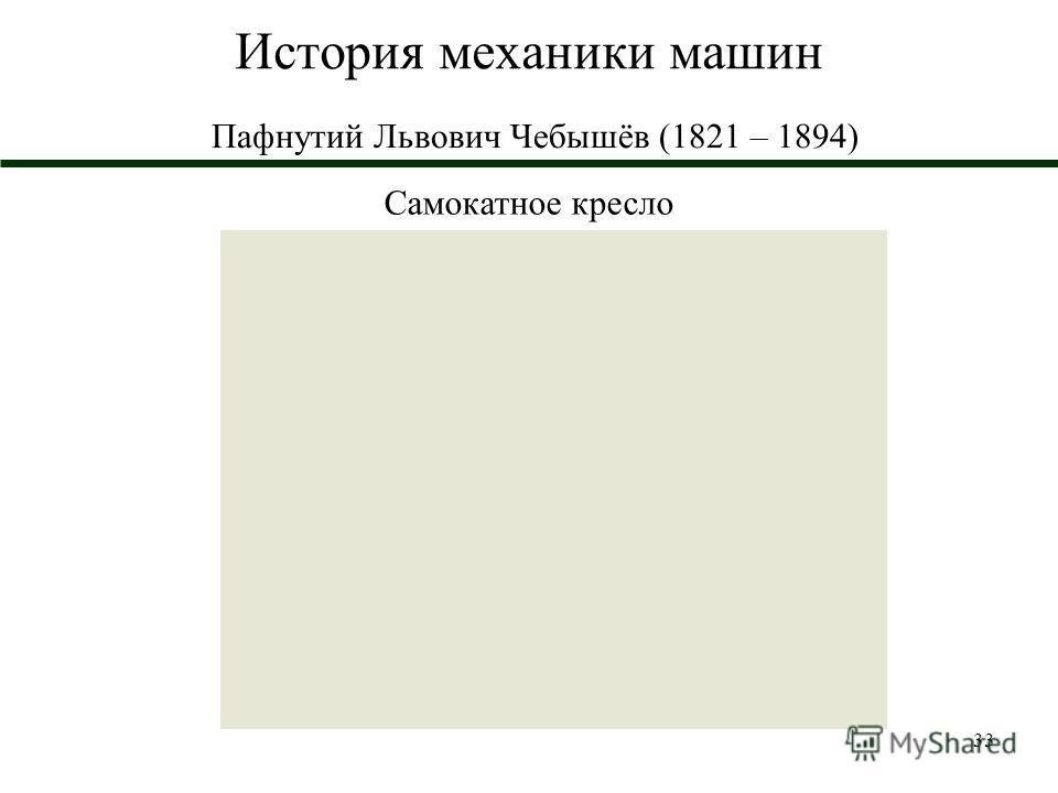 33 История механики машин Пафнутий Львович Чебышёв (1821 – 1894) Самокатное кресло
