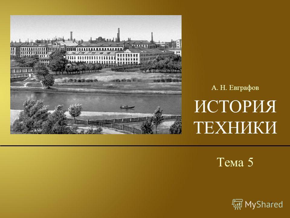 1 ИСТОРИЯ ТЕХНИКИ Тема 5 А. Н. Евграфов