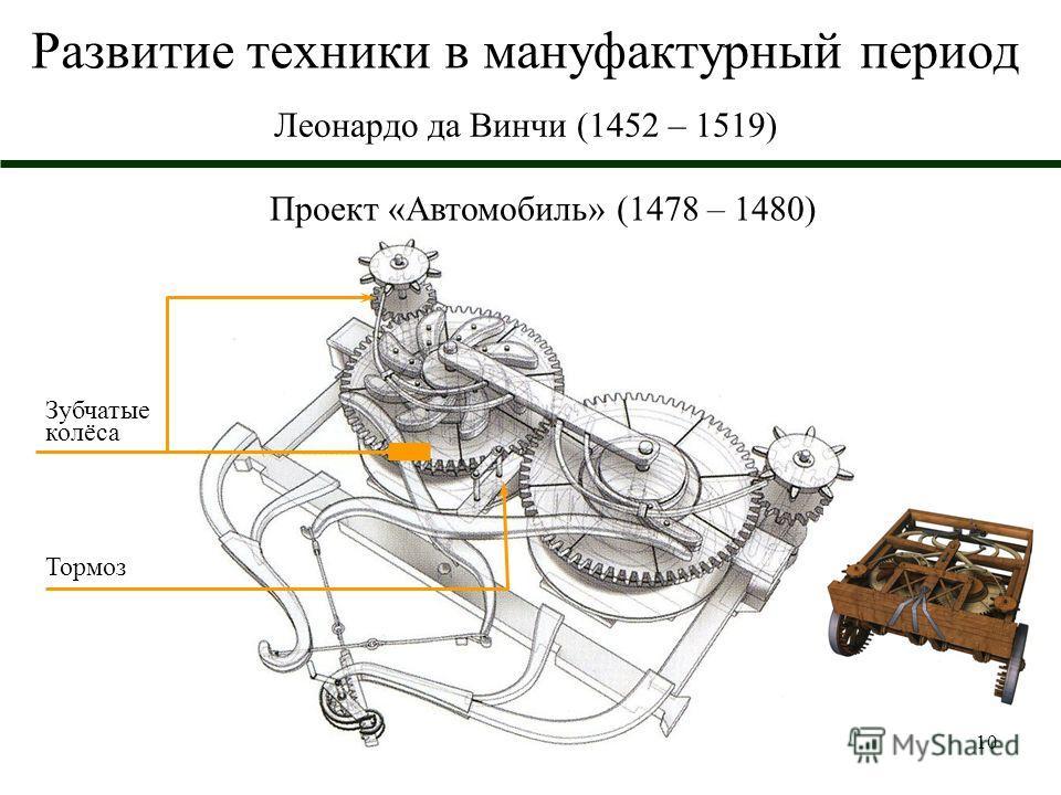 10 Развитие техники в мануфактурный период Леонардо да Винчи (1452 – 1519) Проект «Автомобиль» (1478 – 1480) Зубчатые колёса Тормоз