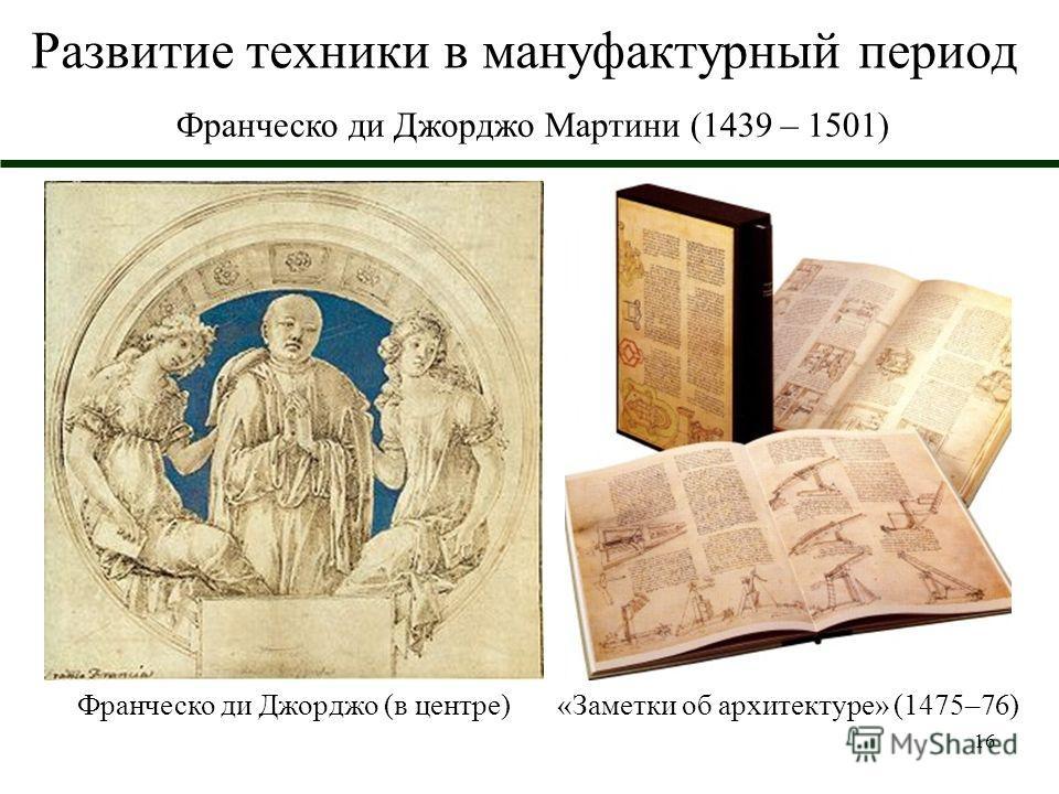16 Развитие техники в мануфактурный период Франческо ди Джорджо Мартини (1439 – 1501) Франческо ди Джорджо (в центре)«Заметки об архитектуре» (1475–76)