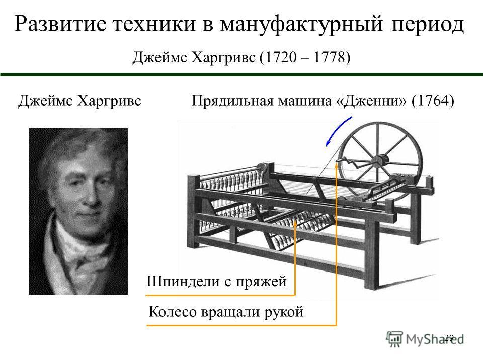 29 Развитие техники в мануфактурный период Джеймс Харгривс (1720 – 1778) Прядильная машина «Дженни» (1764)Джеймс Харгривс Колесо вращали рукой Шпиндели с пряжей