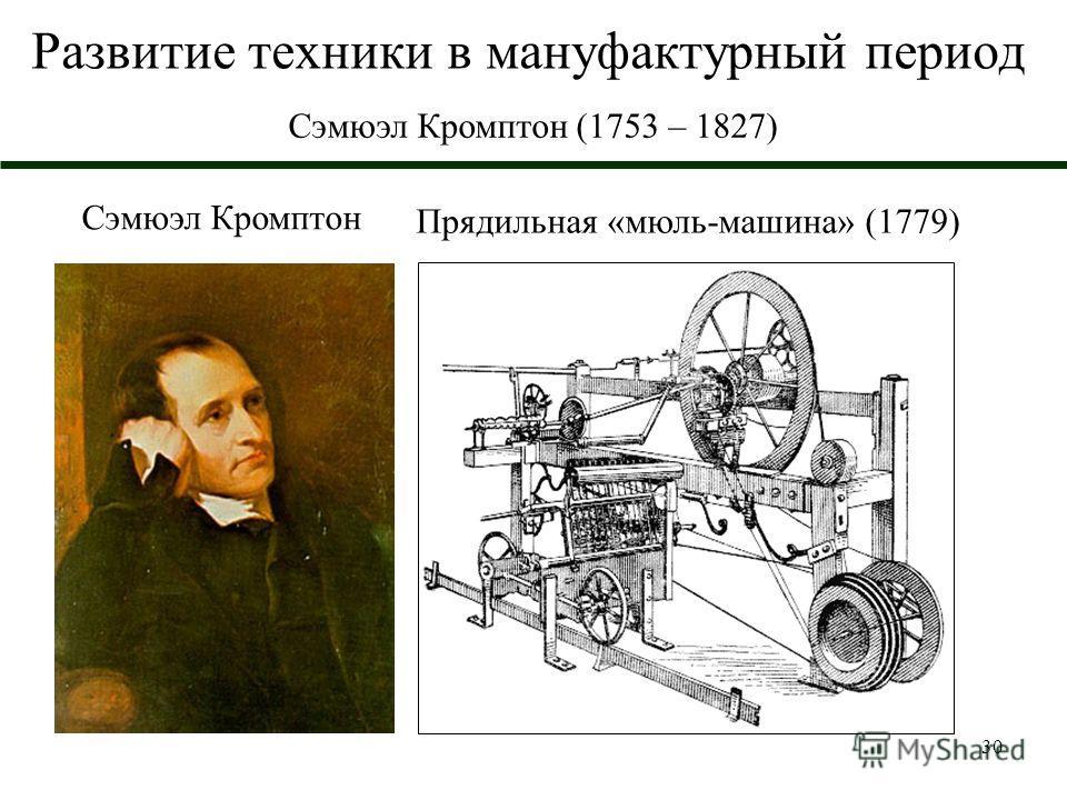 30 Развитие техники в мануфактурный период Сэмюэл Кромптон (1753 – 1827) Прядильная «мюль-машина» (1779) Сэмюэл Кромптон