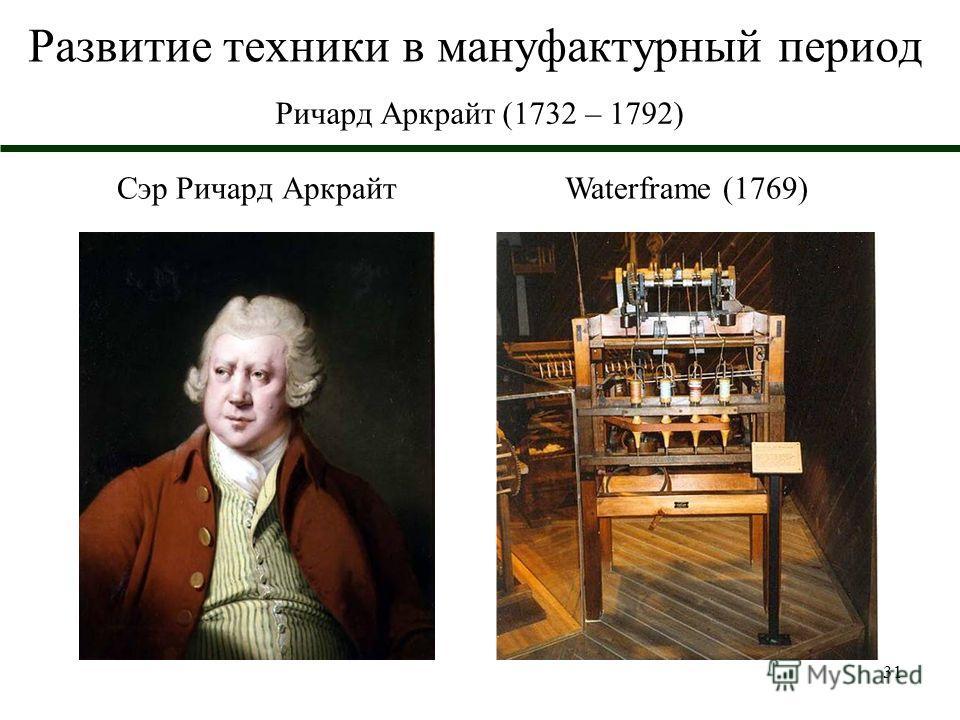 31 Развитие техники в мануфактурный период Ричард Аркрайт (1732 – 1792) Waterframe (1769)Сэр Ричард Аркрайт