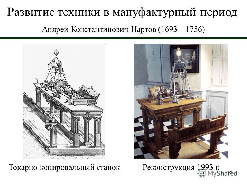 38 Развитие техники в мануфактурный период Андрей Константинович Нартов (16931756) Токарно-копировальный станокРеконструкция 1993 г.