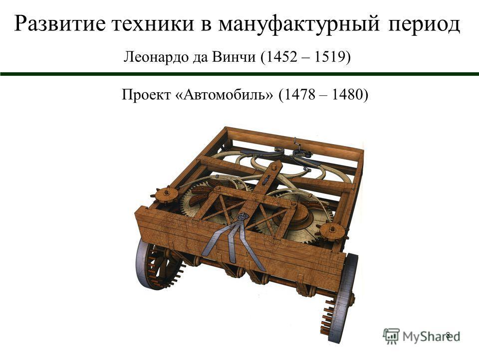 8 Развитие техники в мануфактурный период Леонардо да Винчи (1452 – 1519) Проект «Автомобиль» (1478 – 1480)