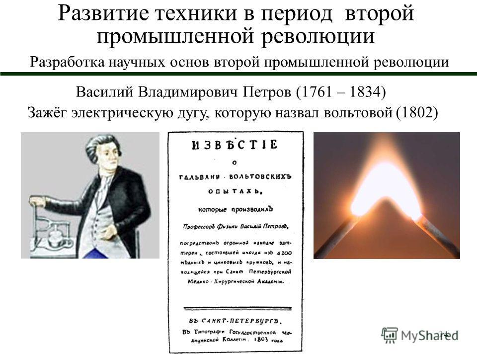 14 Развитие техники в период второй промышленной революции Василий Владимирович Петров (1761 – 1834) Зажёг электрическую дугу, которую назвал вольтовой (1802) Разработка научных основ второй промышленной революции
