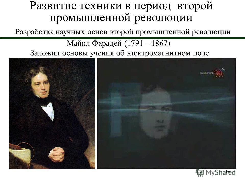 16 Развитие техники в период второй промышленной революции Майкл Фарадей (1791 – 1867) Заложил основы учения об электромагнитном поле Разработка научных основ второй промышленной революции