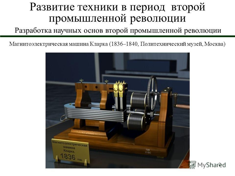 2 Развитие техники в период второй промышленной революции Магнитоэлектрическая машина Кларка (1836–1840, Политехнический музей, Москва) Разработка научных основ второй промышленной революции
