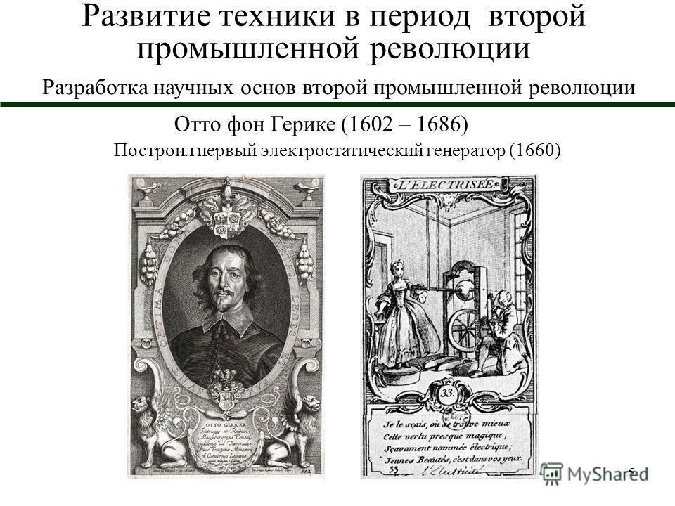 5 Развитие техники в период второй промышленной революции Отто фон Герике (1602 – 1686) Построил первый электростатический генератор (1660) Разработка научных основ второй промышленной революции