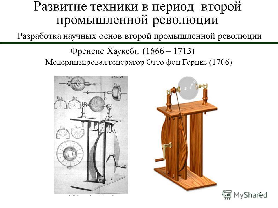 6 Развитие техники в период второй промышленной революции Френсис Хауксби (1666 – 1713) Модернизировал генератор Отто фон Герике (1706) Разработка научных основ второй промышленной революции