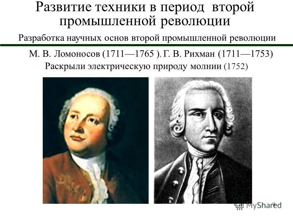 9 Развитие техники в период второй промышленной революции М. В. Ломоносов (17111765 ), Г. В. Рихман (17111753) Раскрыли электрическую природу молнии (1752) Разработка научных основ второй промышленной революции