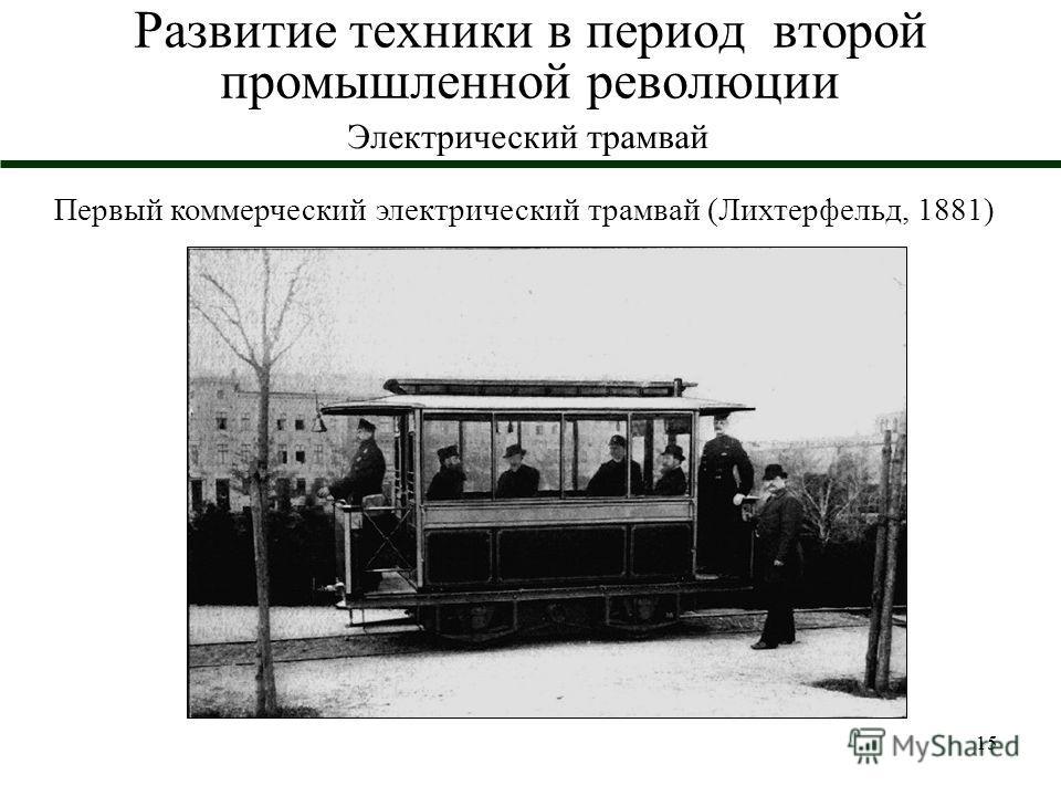 15 Развитие техники в период второй промышленной революции Электрический трамвай Первый коммерческий электрический трамвай (Лихтерфельд, 1881)