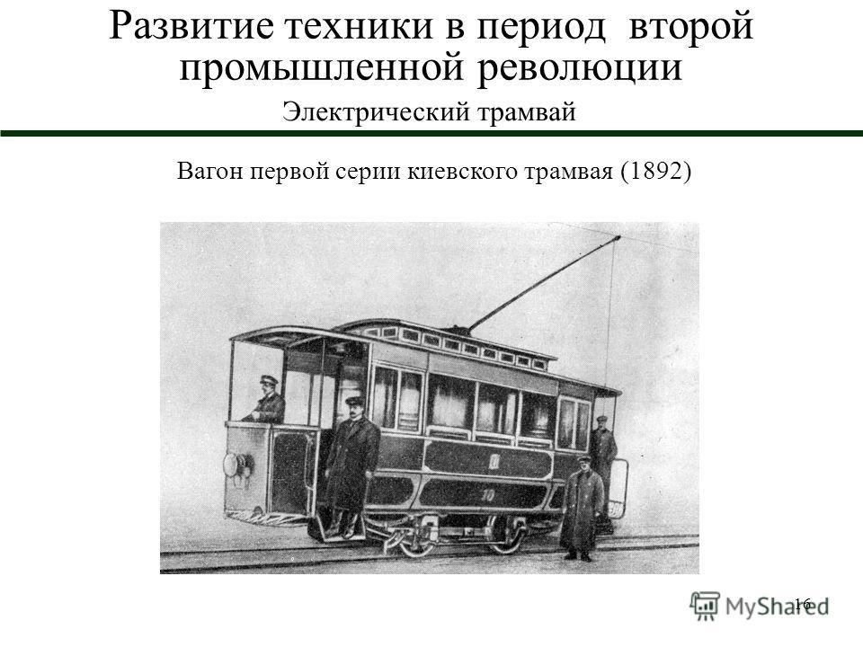 16 Развитие техники в период второй промышленной революции Электрический трамвай Вагон первой серии киевского трамвая (1892)