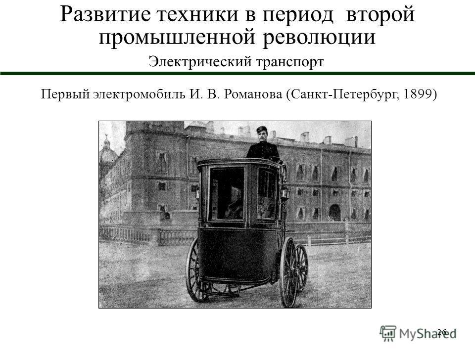 26 Развитие техники в период второй промышленной революции Электрический транспорт Первый электромобиль И. В. Романова (Санкт-Петербург, 1899)