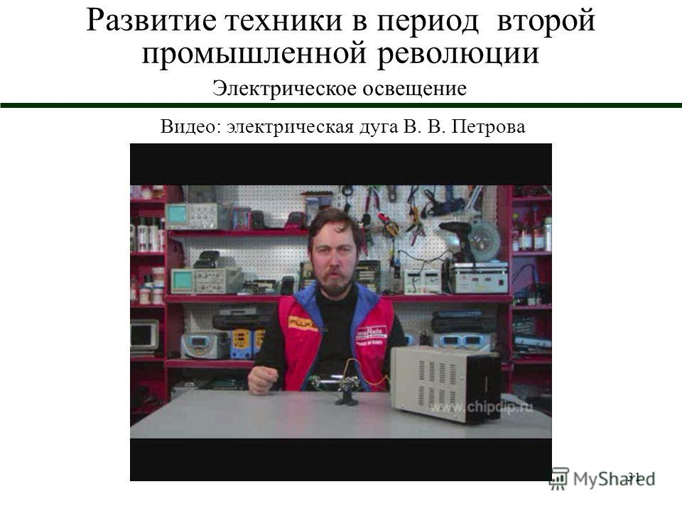 31 Развитие техники в период второй промышленной революции Электрическое освещение Видео: электрическая дуга В. В. Петрова