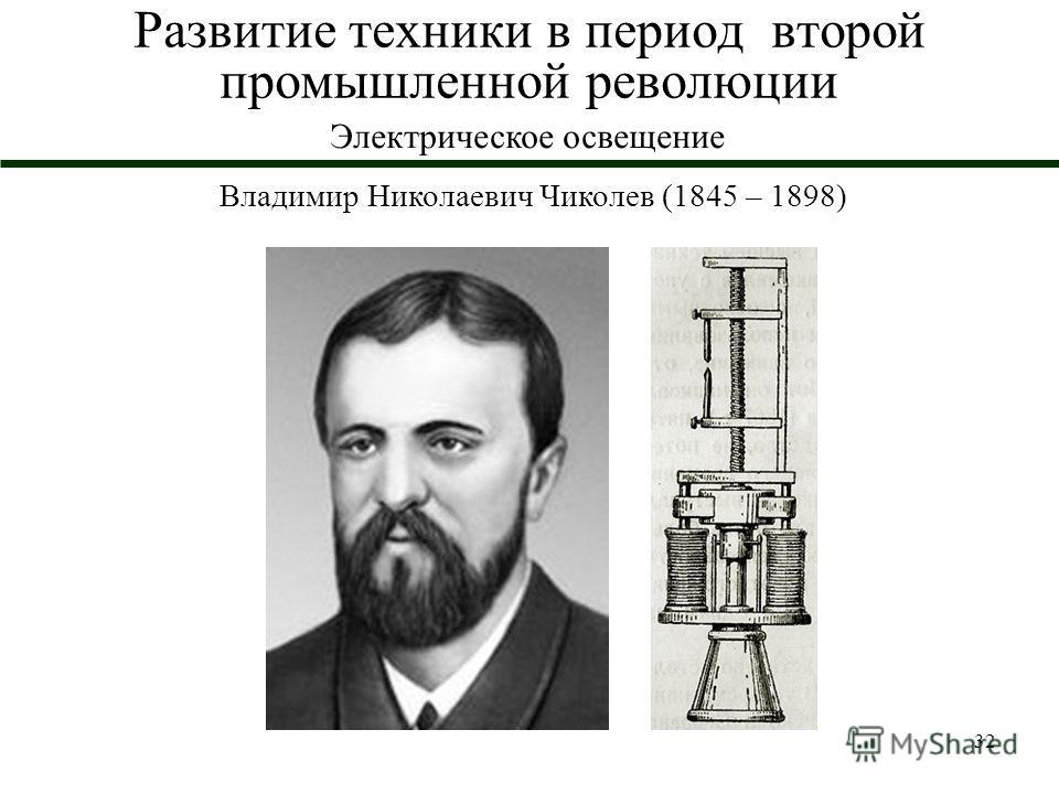 32 Развитие техники в период второй промышленной революции Электрическое освещение Владимир Николаевич Чиколев (1845 – 1898)