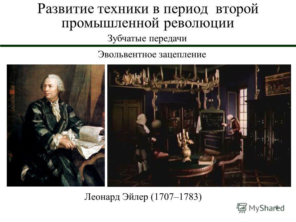 6 Развитие техники в период второй промышленной революции Зубчатые передачи Эвольвентное зацепление Леонард Эйлер (1707–1783)