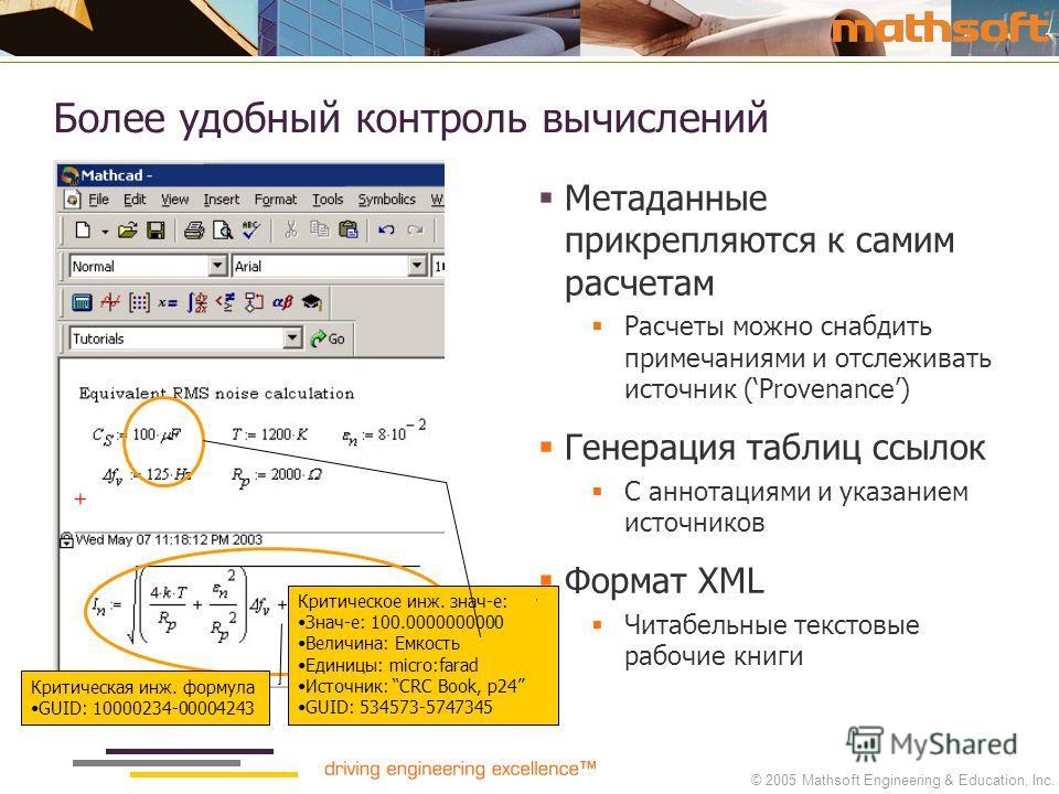 © 2005 Mathsoft Engineering & Education, Inc. Более удобный контроль вычислений Критическая инж. формула GUID: 10000234-00004243 Метаданные прикрепляются к самим расчетам Расчеты можно снабдить примечаниями и отслеживать источник (Provenance) Генерац