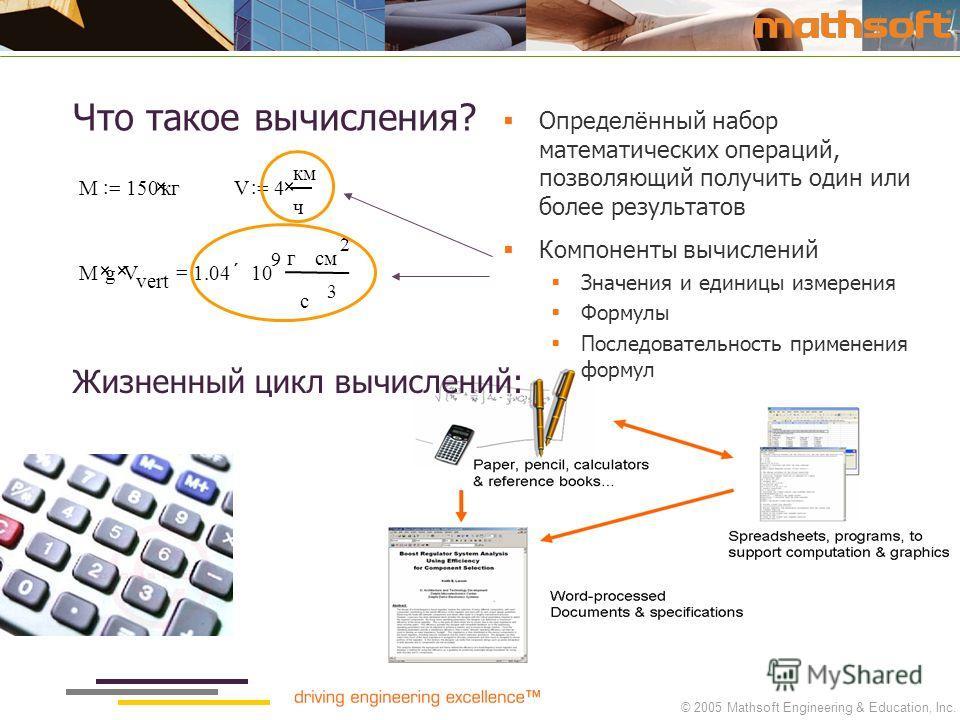 © 2005 Mathsoft Engineering & Education, Inc. M150кг V4 км ч Mg V vert 1.0410 9 гcмcм 2 с 3 Что такое вычисления? Определённый набор математических операций, позволяющий получить один или более результатов Компоненты вычислений Значения и единицы изм