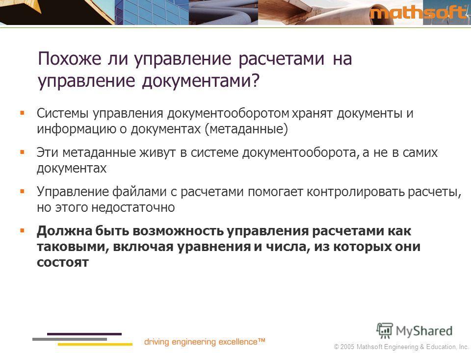 © 2005 Mathsoft Engineering & Education, Inc. Похоже ли управление расчетами на управление документами? Системы управления документооборотом хранят документы и информацию о документах (метаданные) Эти метаданные живут в системе документооборота, а не